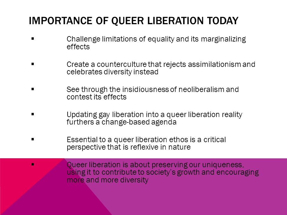 IMPORTANCE OF QUEER LIBERATION TODAY  Challenge limitations of equality and its marginalizing effects  Create a counterculture that rejects assimilationism and celebrates diversity instead  See through the insidiousness of neoliberalism and contest its effects  Updating gay liberation into a queer liberation reality furthers a change-based agenda  Essential to a queer liberation ethos is a critical perspective that is reflexive in nature  Queer liberation is about preserving our uniqueness, using it to contribute to society's growth and encouraging more and more diversity