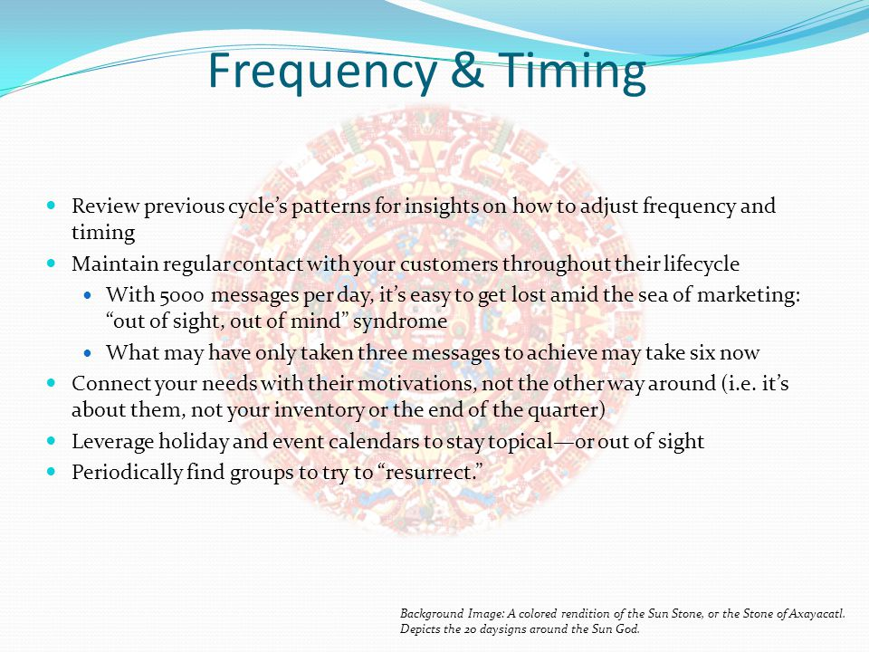 Frequency & Timing Review previous cycle's patterns for insights on how to adjust frequency and timing Maintain regular contact with your customers throughout their lifecycle With 5000 messages per day, it's easy to get lost amid the sea of marketing: out of sight, out of mind syndrome What may have only taken three messages to achieve may take six now Connect your needs with their motivations, not the other way around (i.e.