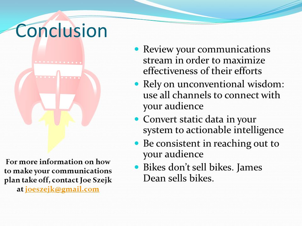 Conclusion Review your communications stream in order to maximize effectiveness of their efforts Rely on unconventional wisdom: use all channels to connect with your audience Convert static data in your system to actionable intelligence Be consistent in reaching out to your audience Bikes don't sell bikes.
