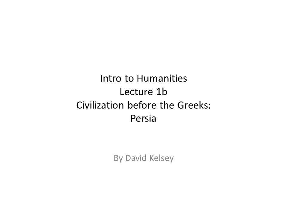 Intro to Humanities Lecture 1b Civilization before the Greeks: Persia By David Kelsey