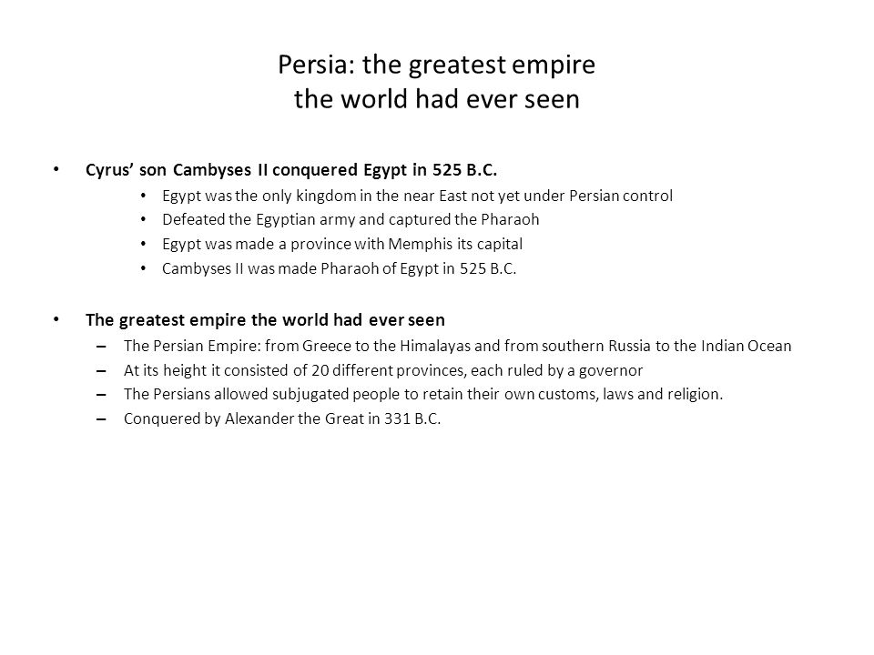 Persia: the greatest empire the world had ever seen Cyrus' son Cambyses II conquered Egypt in 525 B.C.