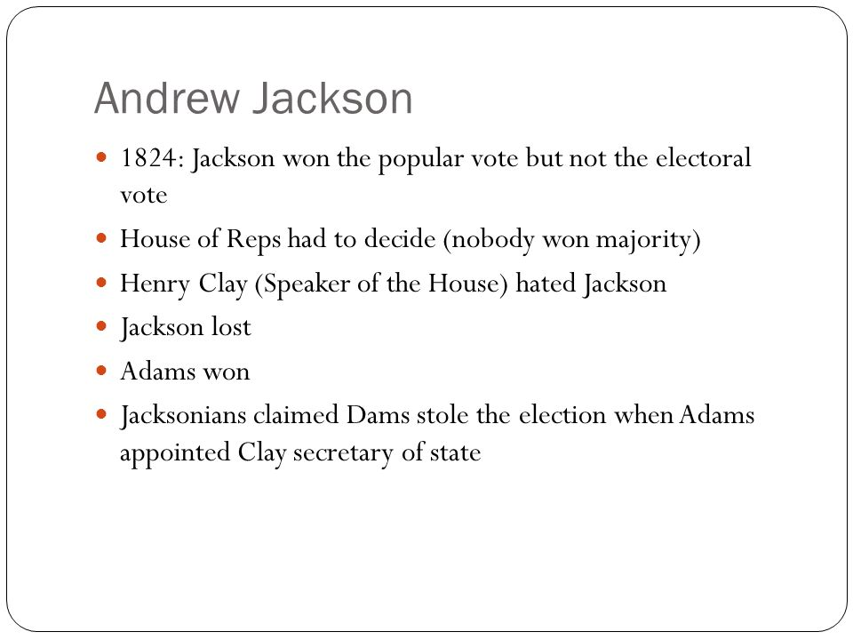 Andrew Jackson 1824: Jackson won the popular vote but not the electoral vote House of Reps had to decide (nobody won majority) Henry Clay (Speaker of the House) hated Jackson Jackson lost Adams won Jacksonians claimed Dams stole the election when Adams appointed Clay secretary of state