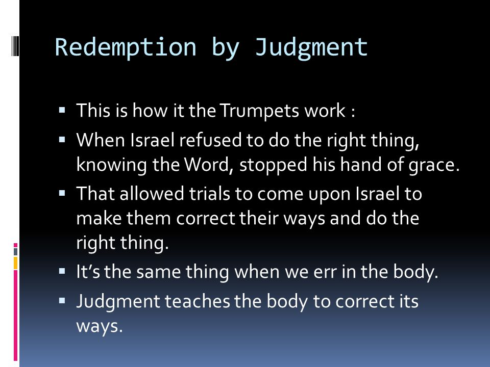 Redemption by Judgment  This is how it the Trumpets work :  When Israel refused to do the right thing, knowing the Word, stopped his hand of grace.