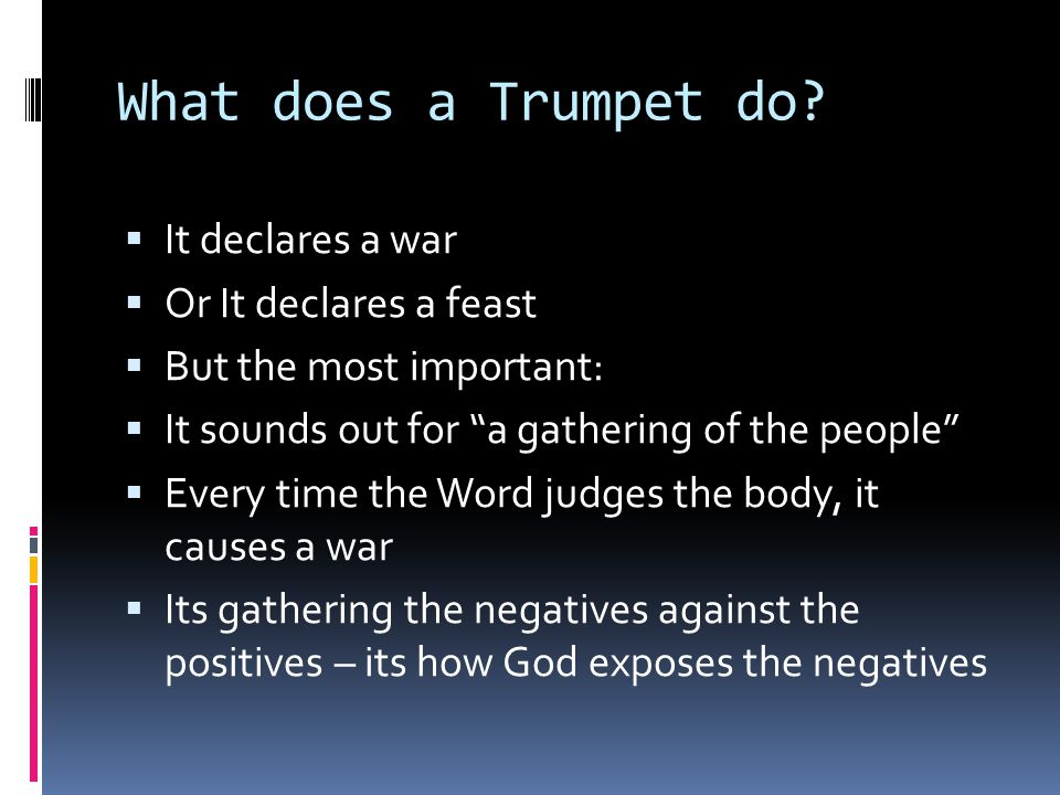 "What does a Trumpet do?  It declares a war  Or It declares a feast  But the most important:  It sounds out for ""a gathering of the people""  Every"