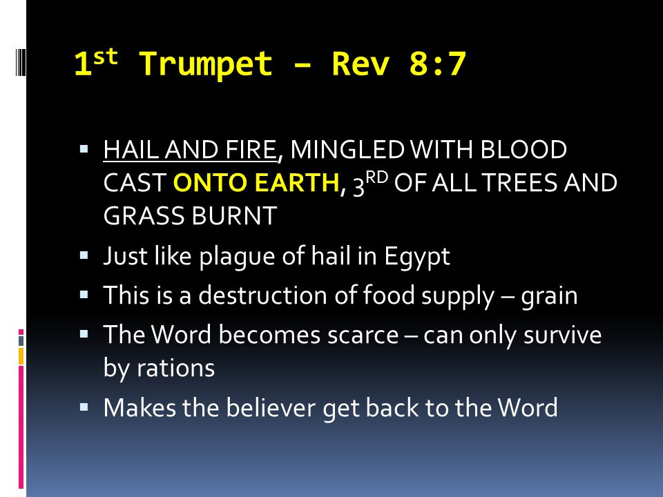 1 st Trumpet – Rev 8:7  HAIL AND FIRE, MINGLED WITH BLOOD CAST ONTO EARTH, 3 RD OF ALL TREES AND GRASS BURNT  Just like plague of hail in Egypt  Th