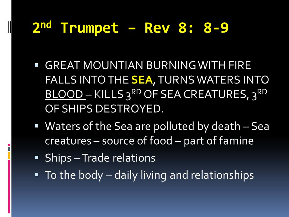 2 nd Trumpet – Rev 8: 8-9  GREAT MOUNTIAN BURNING WITH FIRE FALLS INTO THE SEA, TURNS WATERS INTO BLOOD – KILLS 3 RD OF SEA CREATURES, 3 RD OF SHIPS