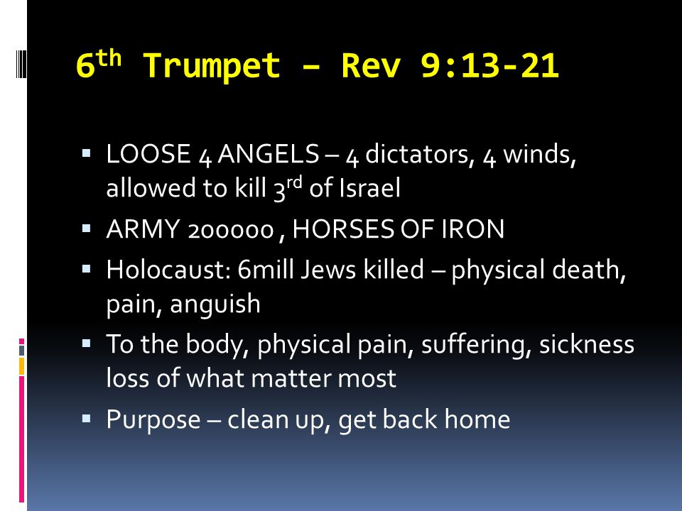 6 th Trumpet – Rev 9:13-21  LOOSE 4 ANGELS – 4 dictators, 4 winds, allowed to kill 3 rd of Israel  ARMY 200000, HORSES OF IRON  Holocaust: 6mill Je