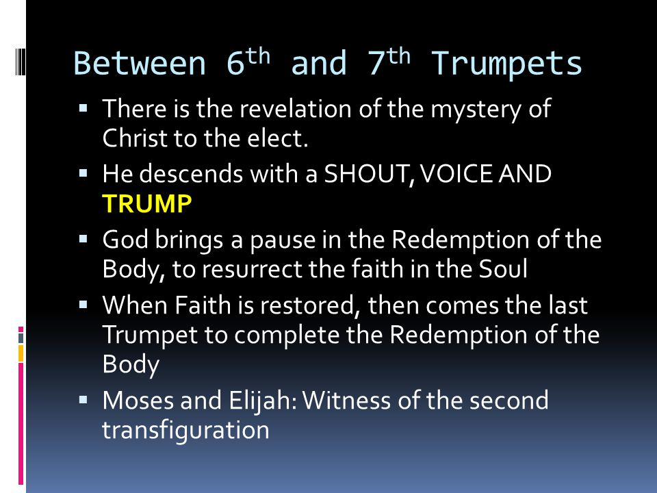 Between 6 th and 7 th Trumpets  There is the revelation of the mystery of Christ to the elect.  He descends with a SHOUT, VOICE AND TRUMP  God brin