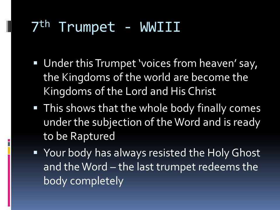 7 th Trumpet - WWIII  Under this Trumpet 'voices from heaven' say, the Kingdoms of the world are become the Kingdoms of the Lord and His Christ  Thi