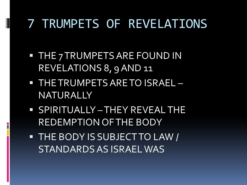 7 TRUMPETS OF REVELATIONS  THE 7 TRUMPETS ARE FOUND IN REVELATIONS 8, 9 AND 11  THE TRUMPETS ARE TO ISRAEL – NATURALLY  SPIRITUALLY – THEY REVEAL THE REDEMPTION OF THE BODY  THE BODY IS SUBJECT TO LAW / STANDARDS AS ISRAEL WAS