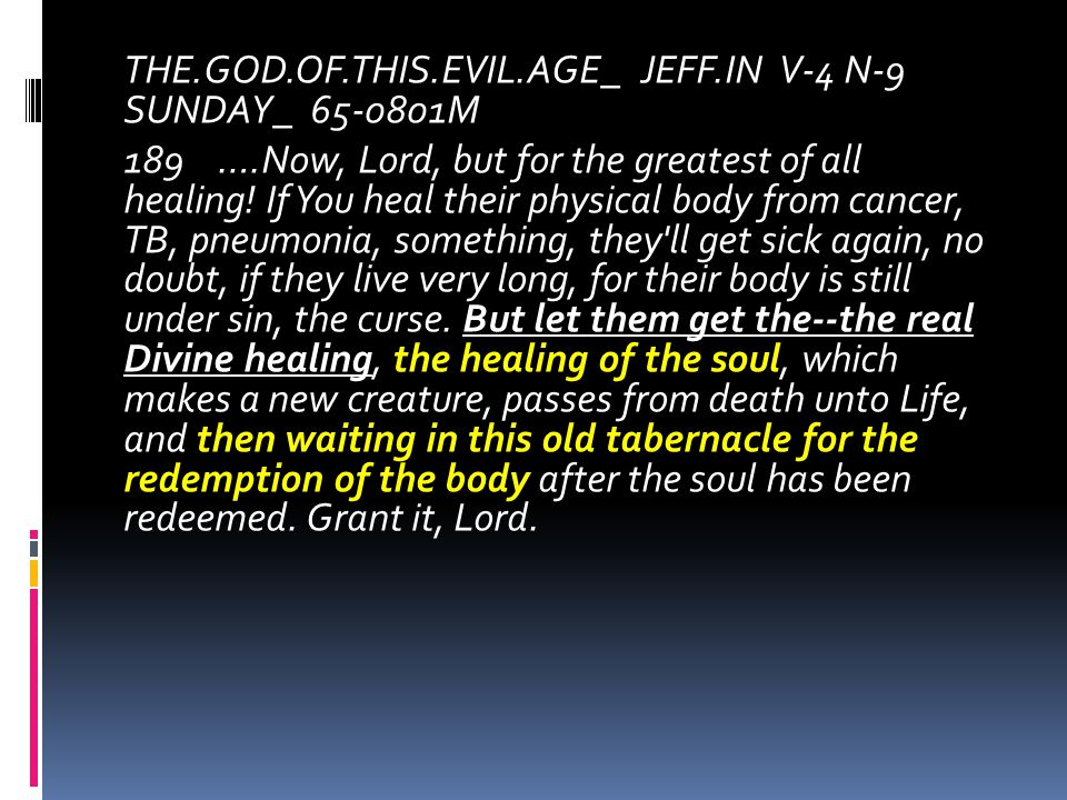 THE.GOD.OF.THIS.EVIL.AGE_ JEFF.IN V-4 N-9 SUNDAY_ 65-0801M 189 ….Now, Lord, but for the greatest of all healing! If You heal their physical body from
