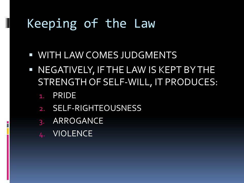 Keeping of the Law  WITH LAW COMES JUDGMENTS  NEGATIVELY, IF THE LAW IS KEPT BY THE STRENGTH OF SELF-WILL, IT PRODUCES: 1. PRIDE 2. SELF-RIGHTEOUSNE