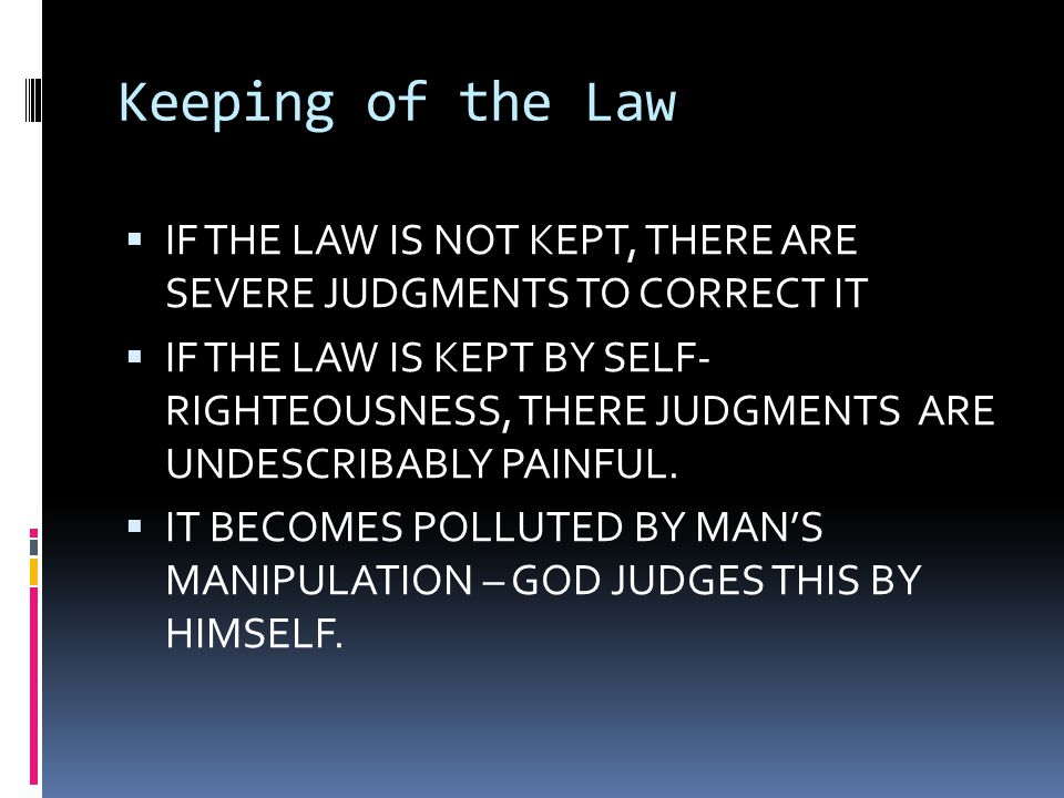 Keeping of the Law  IF THE LAW IS NOT KEPT, THERE ARE SEVERE JUDGMENTS TO CORRECT IT  IF THE LAW IS KEPT BY SELF- RIGHTEOUSNESS, THERE JUDGMENTS ARE