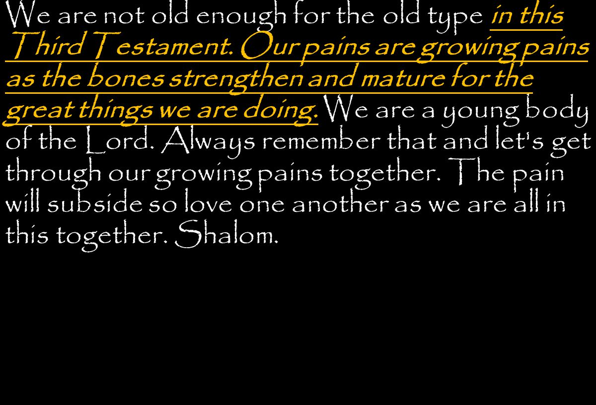 We are not old enough for the old type in this Third Testament.