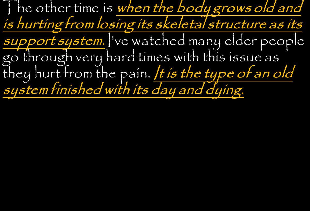 The other time is when the body grows old and is hurting from losing its skeletal structure as its support system.