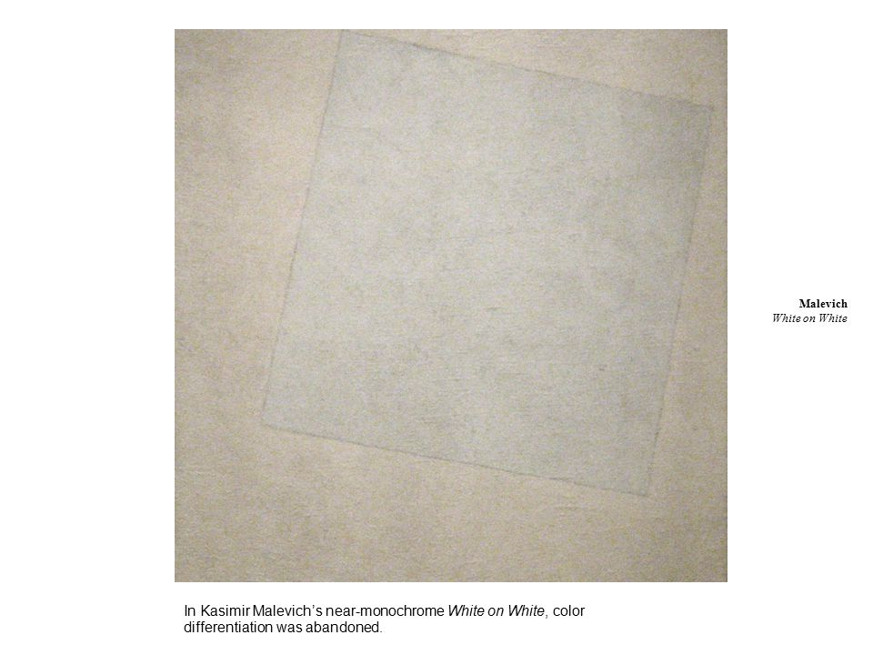 In Kasimir Malevich's near-monochrome White on White, color differentiation was abandoned.