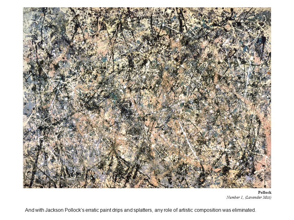 And with Jackson Pollock's erratic paint drips and splatters, any role of artistic composition was eliminated.