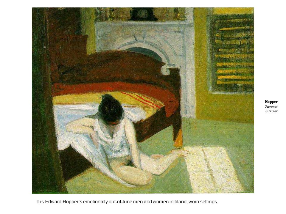 It is Edward Hopper's emotionally out-of-tune men and women in bland, worn settings.