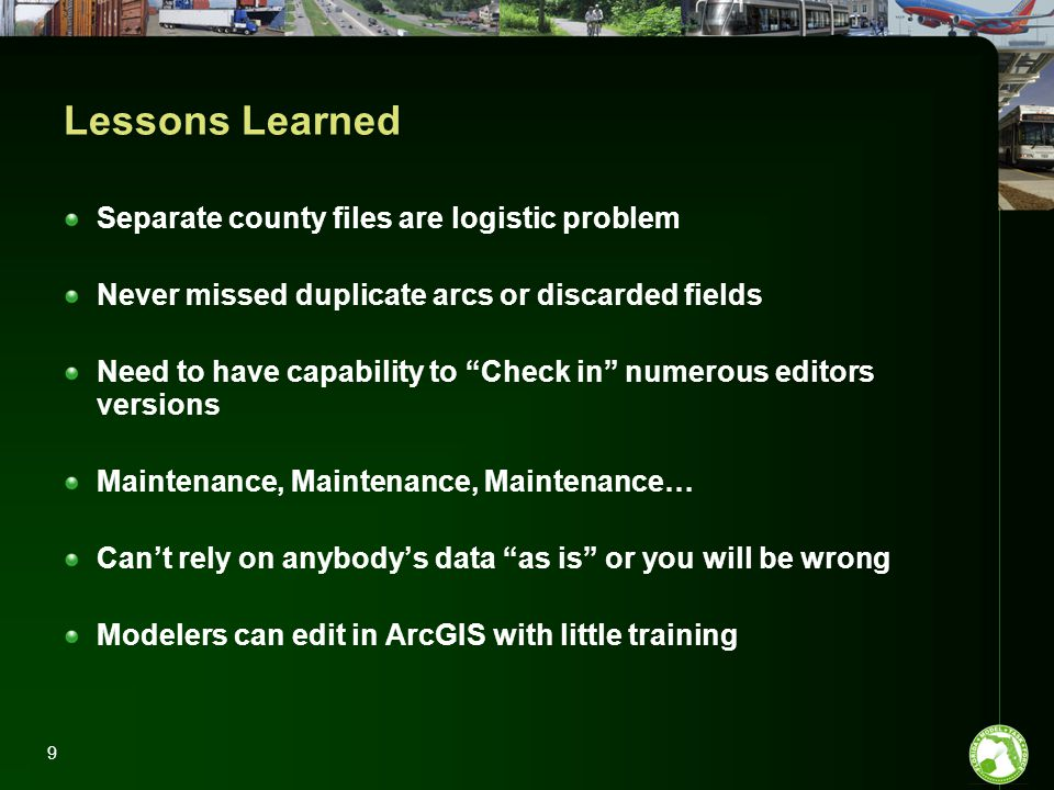 9 Lessons Learned Separate county files are logistic problem Never missed duplicate arcs or discarded fields Need to have capability to Check in numerous editors versions Maintenance, Maintenance, Maintenance… Can't rely on anybody's data as is or you will be wrong Modelers can edit in ArcGIS with little training
