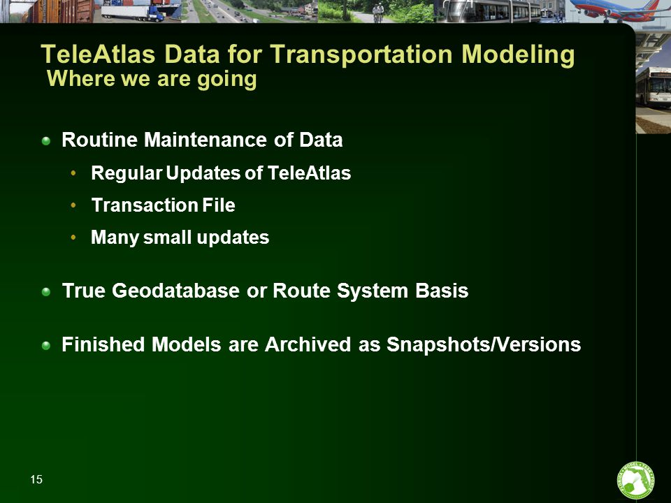 15 TeleAtlas Data for Transportation Modeling Where we are going Routine Maintenance of Data Regular Updates of TeleAtlas Transaction File Many small updates True Geodatabase or Route System Basis Finished Models are Archived as Snapshots/Versions