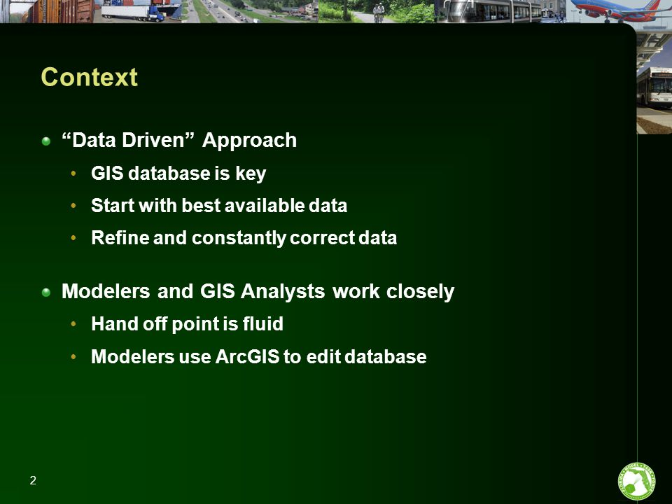 2 Context Data Driven Approach GIS database is key Start with best available data Refine and constantly correct data Modelers and GIS Analysts work closely Hand off point is fluid Modelers use ArcGIS to edit database