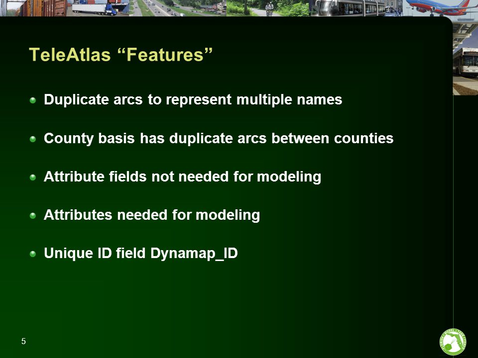 5 TeleAtlas Features Duplicate arcs to represent multiple names County basis has duplicate arcs between counties Attribute fields not needed for modeling Attributes needed for modeling Unique ID field Dynamap_ID