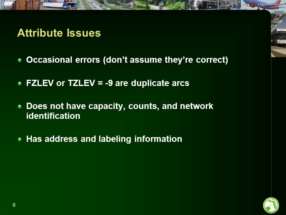8 Attribute Issues Occasional errors (don't assume they're correct) FZLEV or TZLEV = -9 are duplicate arcs Does not have capacity, counts, and network identification Has address and labeling information