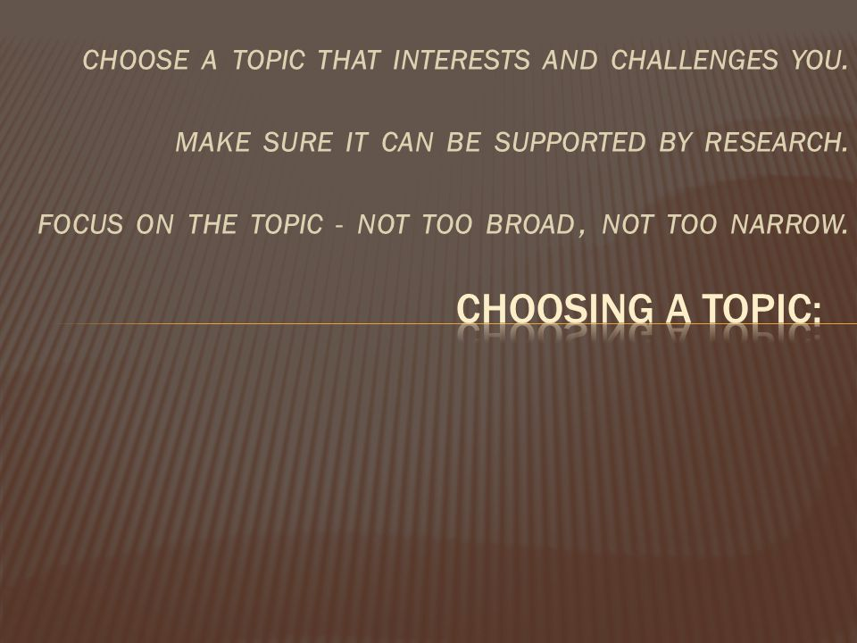 CHOOSE A TOPIC THAT INTERESTS AND CHALLENGES YOU. MAKE SURE IT CAN BE SUPPORTED BY RESEARCH. FOCUS ON THE TOPIC - NOT TOO BROAD, NOT TOO NARROW.