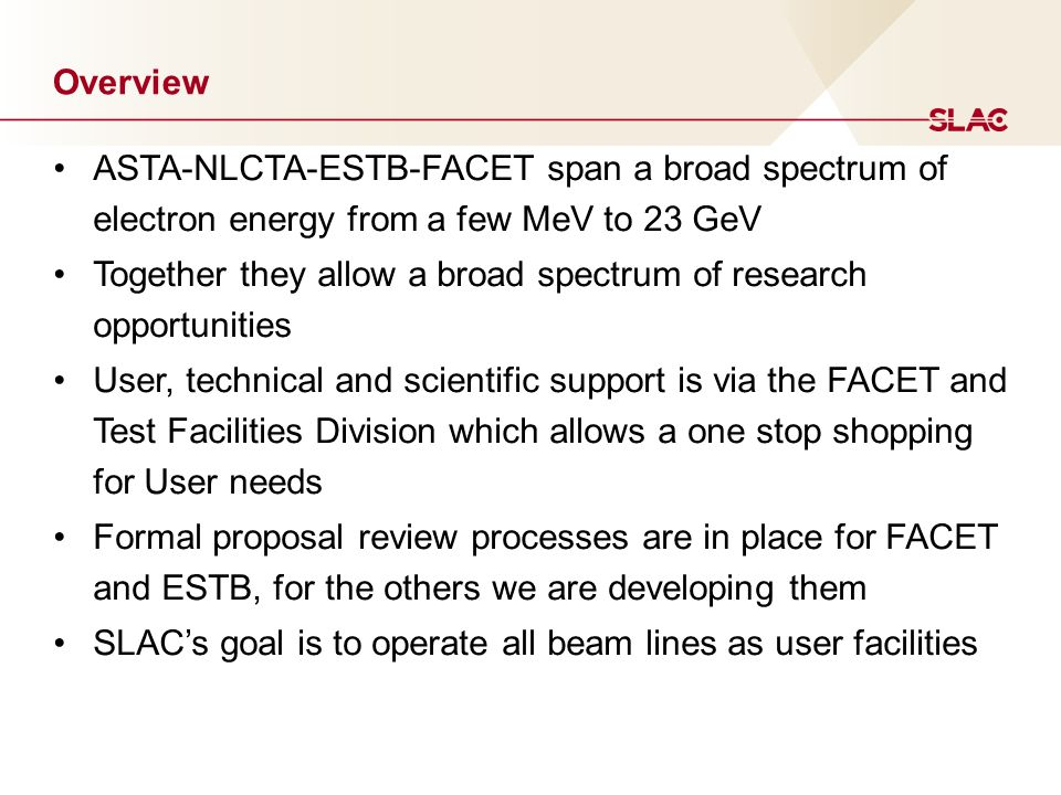 Overview ASTA-NLCTA-ESTB-FACET span a broad spectrum of electron energy from a few MeV to 23 GeV Together they allow a broad spectrum of research opportunities User, technical and scientific support is via the FACET and Test Facilities Division which allows a one stop shopping for User needs Formal proposal review processes are in place for FACET and ESTB, for the others we are developing them SLAC's goal is to operate all beam lines as user facilities