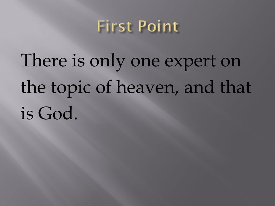 There is only one expert on the topic of heaven, and that is God.