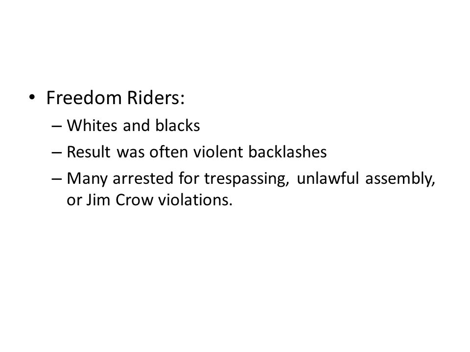 Freedom Riders: – Whites and blacks – Result was often violent backlashes – Many arrested for trespassing, unlawful assembly, or Jim Crow violations.