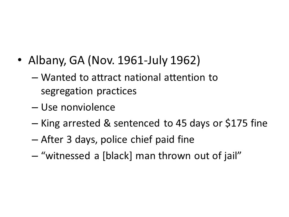 Albany, GA (Nov. 1961-July 1962) – Wanted to attract national attention to segregation practices – Use nonviolence – King arrested & sentenced to 45 d