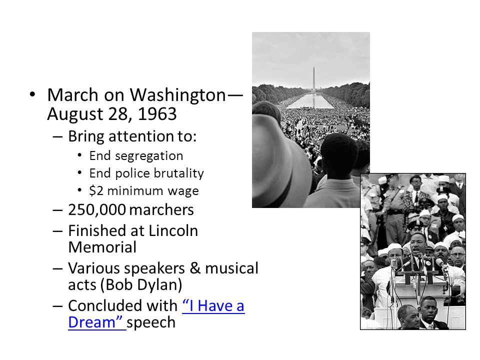 March on Washington— August 28, 1963 – Bring attention to: End segregation End police brutality $2 minimum wage – 250,000 marchers – Finished at Lincoln Memorial – Various speakers & musical acts (Bob Dylan) – Concluded with I Have a Dream speech I Have a Dream