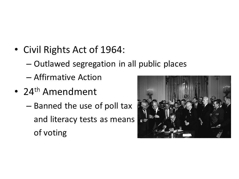 Civil Rights Act of 1964: – Outlawed segregation in all public places – Affirmative Action 24 th Amendment – Banned the use of poll tax and literacy tests as means of voting