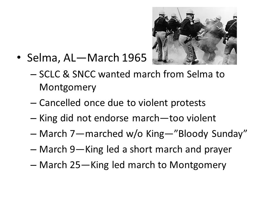 Selma, AL—March 1965 – SCLC & SNCC wanted march from Selma to Montgomery – Cancelled once due to violent protests – King did not endorse march—too violent – March 7—marched w/o King— Bloody Sunday – March 9—King led a short march and prayer – March 25—King led march to Montgomery