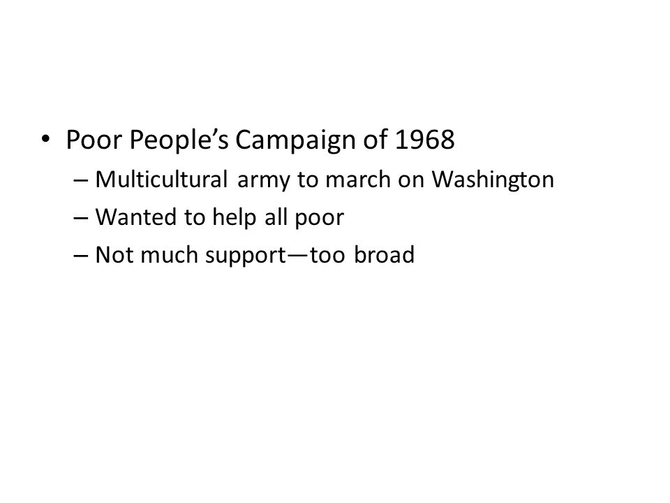 Poor People's Campaign of 1968 – Multicultural army to march on Washington – Wanted to help all poor – Not much support—too broad