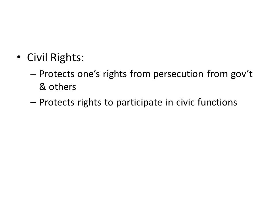 Civil Rights: – Protects one's rights from persecution from gov't & others – Protects rights to participate in civic functions