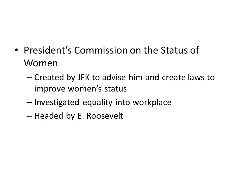 President's Commission on the Status of Women – Created by JFK to advise him and create laws to improve women's status – Investigated equality into workplace – Headed by E.