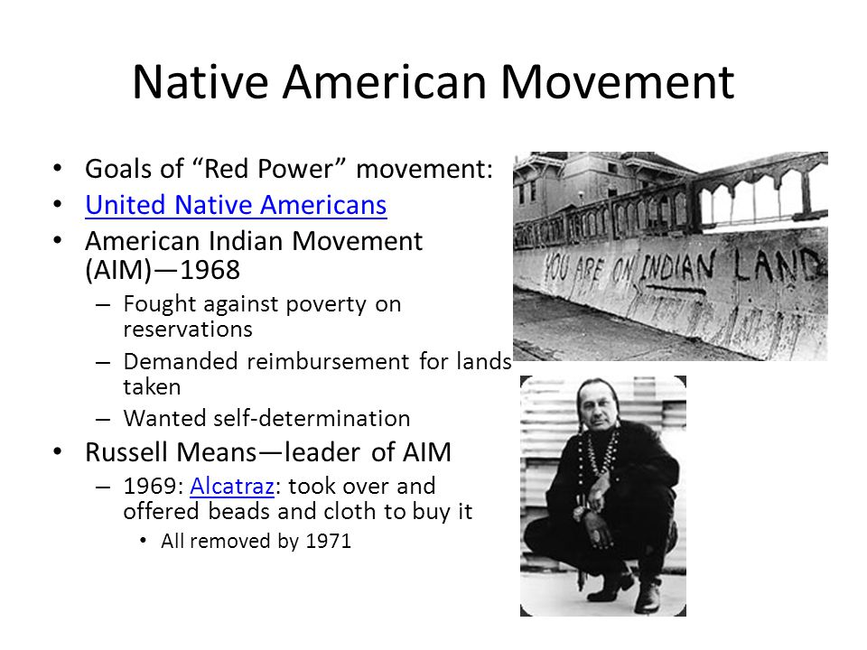Native American Movement Goals of Red Power movement: United Native Americans American Indian Movement (AIM)—1968 – Fought against poverty on reservations – Demanded reimbursement for lands taken – Wanted self-determination Russell Means—leader of AIM – 1969: Alcatraz: took over and offered beads and cloth to buy itAlcatraz All removed by 1971