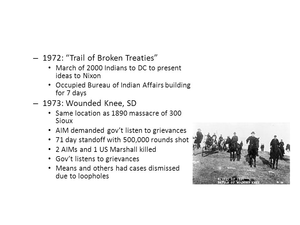 – 1972: Trail of Broken Treaties March of 2000 Indians to DC to present ideas to Nixon Occupied Bureau of Indian Affairs building for 7 days – 1973: Wounded Knee, SD Same location as 1890 massacre of 300 Sioux AIM demanded gov't listen to grievances 71 day standoff with 500,000 rounds shot 2 AIMs and 1 US Marshall killed Gov't listens to grievances Means and others had cases dismissed due to loopholes