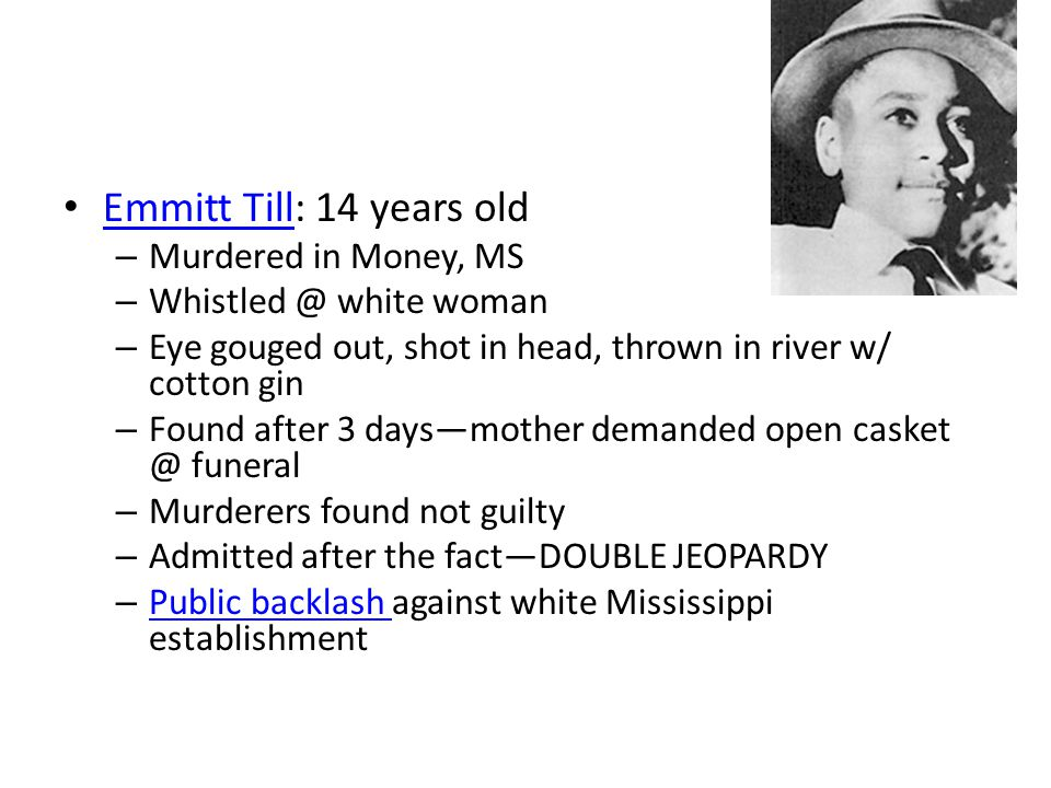 Emmitt Till: 14 years old Emmitt Till – Murdered in Money, MS – Whistled @ white woman – Eye gouged out, shot in head, thrown in river w/ cotton gin – Found after 3 days—mother demanded open casket @ funeral – Murderers found not guilty – Admitted after the fact—DOUBLE JEOPARDY – Public backlash against white Mississippi establishment Public backlash