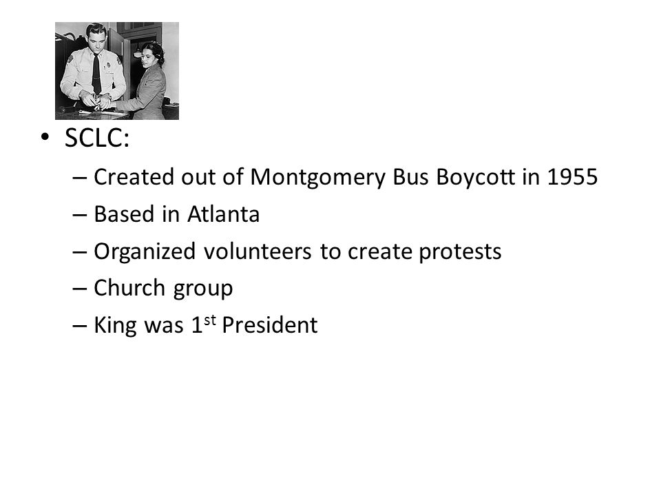 SCLC: – Created out of Montgomery Bus Boycott in 1955 – Based in Atlanta – Organized volunteers to create protests – Church group – King was 1 st President