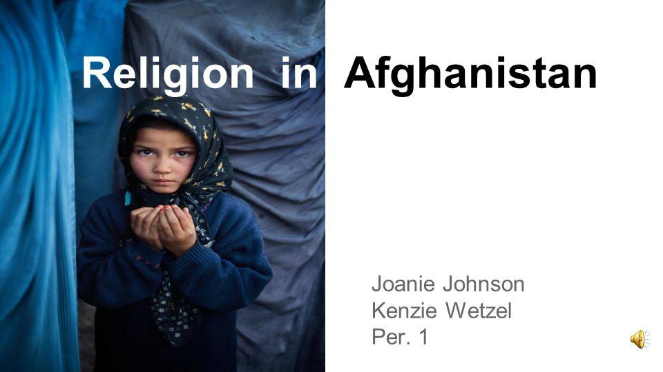 Religion in Afghanistan Joanie Johnson Kenzie Wetzel Per. 1