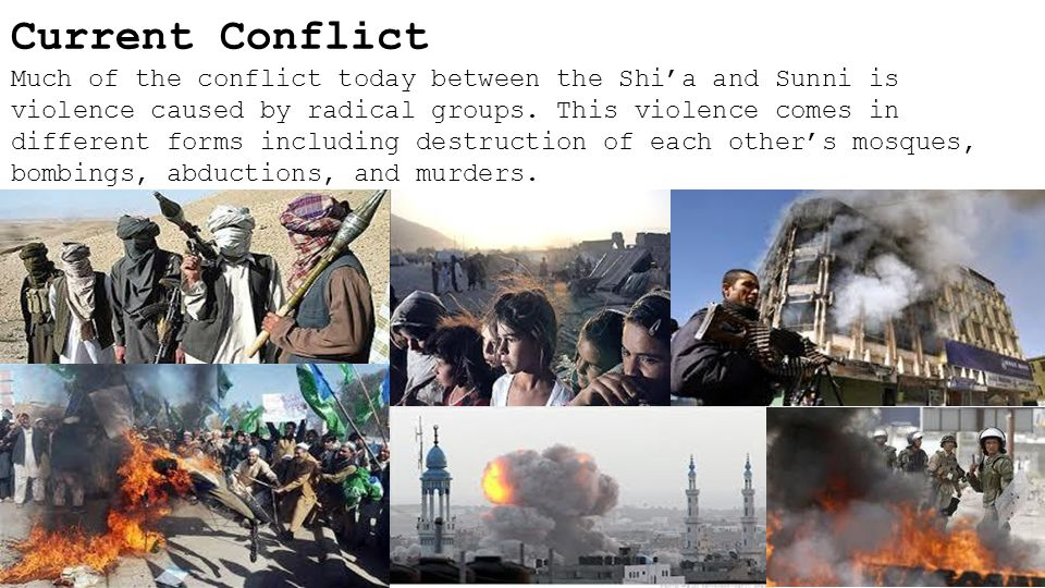 Current Conflict Much of the conflict today between the Shi'a and Sunni is violence caused by radical groups.