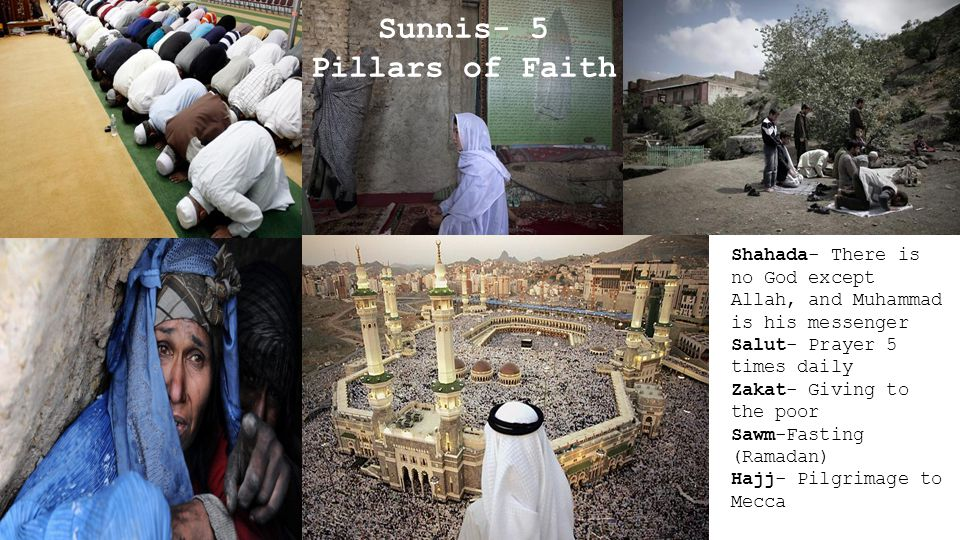 Sunnis- 5 Pillars of Faith Shahada- There is no God except Allah, and Muhammad is his messenger Salut- Prayer 5 times daily Zakat- Giving to the poor Sawm-Fasting (Ramadan) Hajj- Pilgrimage to Mecca