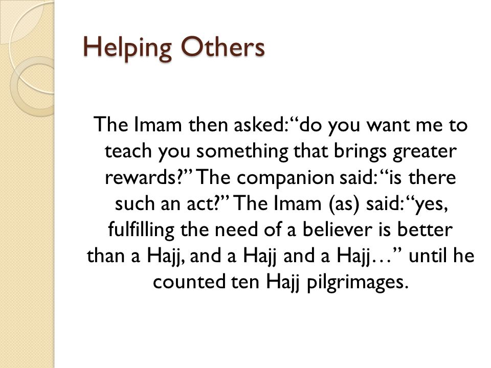 "Helping Others The Imam then asked: ""do you want me to teach you something that brings greater rewards?"" The companion said: ""is there such an act?"" T"