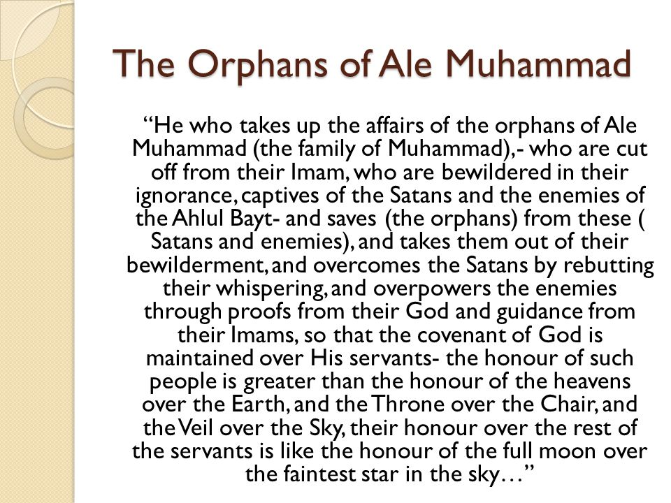 "The Orphans of Ale Muhammad ""He who takes up the affairs of the orphans of Ale Muhammad (the family of Muhammad),- who are cut off from their Imam, wh"