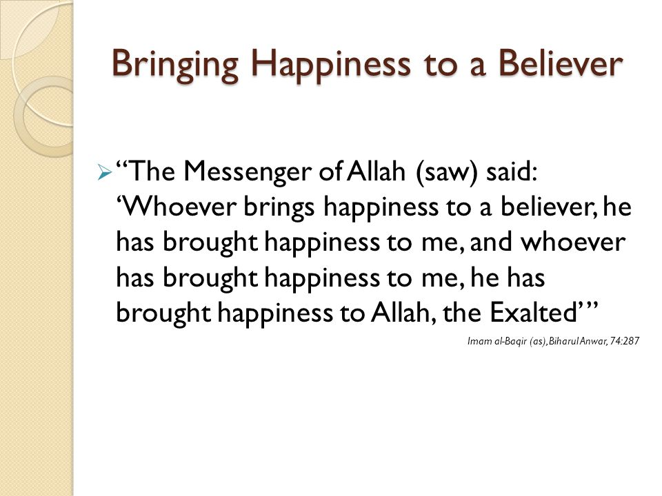 "Bringing Happiness to a Believer  ""The Messenger of Allah (saw) said: 'Whoever brings happiness to a believer, he has brought happiness to me, and wh"