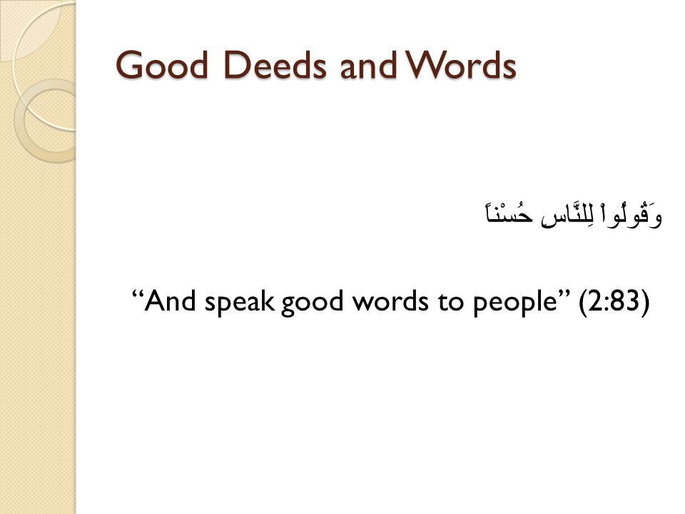 Good Deeds and Words وَقُولُواْ لِلنَّاسِ حُسْناً And speak good words to people (2:83)