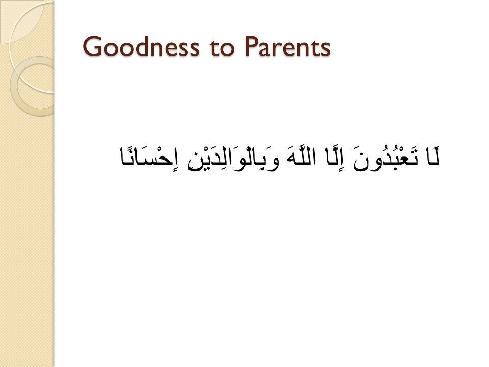 Goodness to Parents لَا تَعْبُدُونَ إِلَّا اللَّهَ وَبِالْوَالِدَيْنِ إِحْسَانًا
